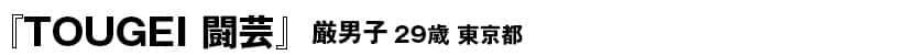 『TOUGEI 闘芸』 34P 厳男子(29歳・東京都)