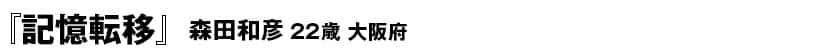 『記憶転移』40P 森田和彦(22歳・大阪府)