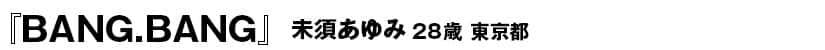 『BANG.BANG』<40ページ>未須あゆみ(ミスアユミ) 28歳 東京都