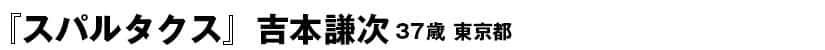 『スパルタクス』<36ページ>吉本謙次(ヨシモトケンジ) 37歳 東京都
